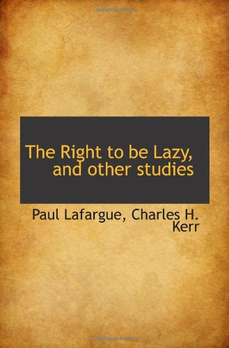 the right to be lazy essays by paul lafargue It is inspired by a 1883 manifesto by paul lafargue lafargue nobody as boring, kracauer stated in his 1927 essay langeweile, than those who are never bored i can reminiscent for hours on john knight's the right to be lazy, expanding on topics such as the beauty of the german word langeweile,.