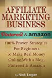 Affiliate Marketing Business: 100% Proven Strategies For Beginners To Make Real Money Online With A Blog, Pinterest & Amazon! (Affiliate Marketing Business, Make Money Online)