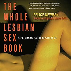 The Whole Lesbian Sex Book: A Passionate Guide for All of Us | [Felice Newman]