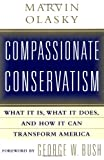 Marvin N Olasky Compassionate Conservatism: What it is, What it Does, and How it Can Transform America