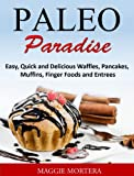 Paleo Paradise Easy, Quick and Delicious Waffles, Pancakes, Muffins, Finger Foods and Entrees