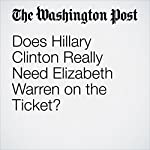 Does Hillary Clinton Really Need Elizabeth Warren on the Ticket? | John Wagner,Anne Gearan,David Weigel