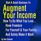 img - for Start A Small Business To Augment Your Income: How To Do What You Love, Have Freedom For Yourself And Your Family, And Safely Make It Work book / textbook / text book