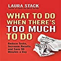 What To Do When There's Too Much To Do: Reduce Tasks, Increase Results, and Save 90 a Minutes Day Audiobook by Laura Stack Narrated by Laura Stack