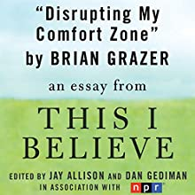 Disrupting My Comfort Zone: A 'This I Believe' Essay (       UNABRIDGED) by Brian Grazer
