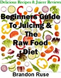 Beginners Guide to the Raw Food Diet: All The Essentials You Need To Lose Weight & Feel Great