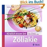 Köstlich essen bei Zöliakie: Über 140 Rezepte: Gluten zuverlässig meiden