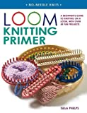 Loom Knitting Primer: A Beginners Guide to Knitting on a Loom, with over 30 Fun Projects