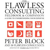 The Flawless Consulting Fieldbook and Companion : A Guide Understanding Your Expertise ~ Peter Block