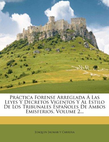 Práctica Forense Arreglada Á Las Leyes Y Decretos Vigentos Y Al Estilo De Los Tribunales Españoles De Ambos Emisferios, Volume 2...