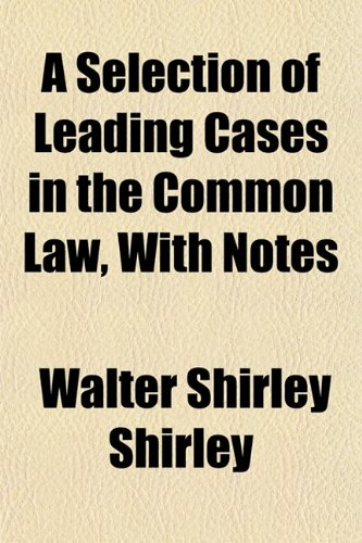 A Selection of Leading Cases in the Common Law, With Notes
