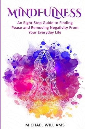 Mindfulness: An Eight-Step Guide to Finding Peace and Removing Negativity From Your Everyday Life (Mindfulness, Mindfuln