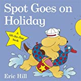 Spot Goes on Holiday (Spot - Original Lift The Flap) Eric Hill