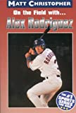 On the field with ... Alex Rodriguez (Matt Christopher Sports Bio Bookshelf)