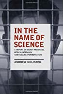 In the Name of Science: A History of Secret Programs, Medical Research, and Human Experimentation
