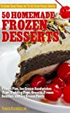50 Homemade Frozen Desserts - Frozen Pies,  Ice Cream Sandwiches, Pops, Pudding Pops, Granita, Frozen Souffles, and Ice Cream Floats (The Summer Dessert ... And The Best Dessert Recipes Collection)