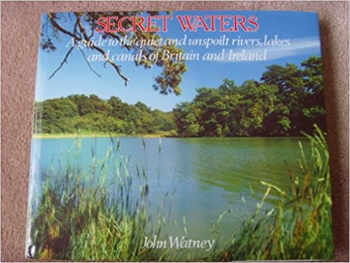 Secret Waters: A Guide to the Quiet and Unspoilt Rivers, Lakes and Canals of Britain and Ireland