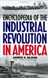 Encyclopedia of the Industrial Revolution in America: (0313308306) by Olson, James S.