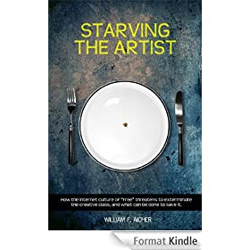 "Starving the Artist: How the Internet Culture of ""Free"" Threatens to Exterminate the Creative Class, and What Can Be Done to Save It"