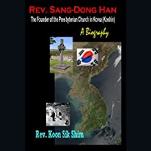 Rev. Sang-Dong Han, the Founder of the Presbyterian Church in Korea (Koshin): A Biography Audiobook by Koon Sik Shim Narrated by Gary Miller-Youst