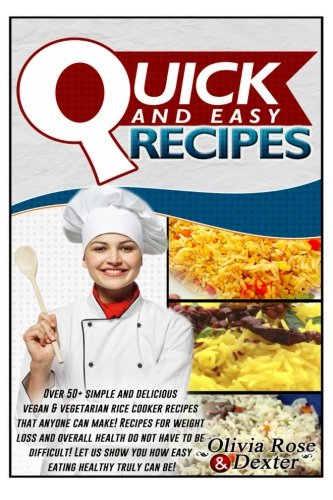 Quick & Easy Recipes: Over 50 Simple and Delicious Vegan & Vegetarian Rice Cooker Recipes That Anyone Can Make! Recipes for Weight Loss & Overall ... (Rice cooker Recipes - Rice Cooker Cookbook) by Olivia Rose