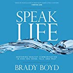 Speak Life: Restoring Healthy Communication in How You Think, Talk, and Pray | Brady Boyd
