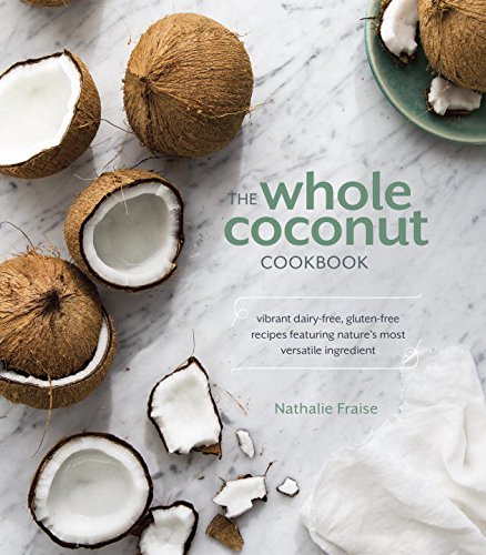 The Whole Coconut Cookbook: Vibrant Dairy-Free, Gluten-Free Recipes Featuring Nature's Most Versatile Ingredient by Nathalie Fraise