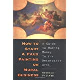 How to Start a Faux Painting or Mural Business: A Guide to Earning Money in the Decorative Artsby Rebecca Pitman