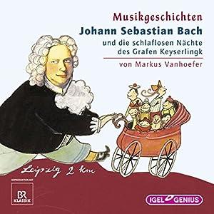 Johann Sebastian Bach und die schlaflosen Nächte des Grafen Keyserlingk (Musikgeschichten) Hörbuch