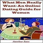 What Men Really Want: An Online Dating Guide for Women | Jonathon Jones