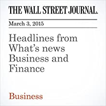 Headlines from What's News Business and Finance (       UNABRIDGED) by The Wall Street Journal Narrated by Ken Borgers