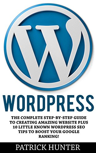 WordPress: The Complete Step-by-Step Guide to Creating Amazing Websites Plus 10 Little Known WordPress SEO Tips to Boost Your Google Ranking! (Website Design, Web Development, Crash Course)