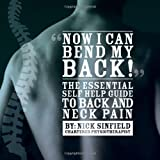 Nick Sinfield Now I Can Bend My Back! The Essential Self Help Guide to Back and Neck Pain: 1