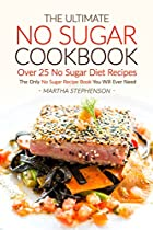 THE ULTIMATE NO SUGAR COOKBOOK - OVER 25 NO SUGAR DIET RECIPES: THE ONLY NO SUGAR RECIPE BOOK YOU WILL EVER NEED