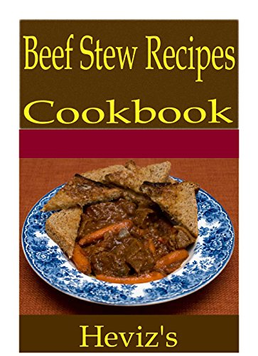 Beef Stew Recipes 101. Delicious, Nutritious, Low Budget, Mouth Watering Beef Stew Recipes Cookbook by Heviz's