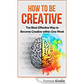 How to be Creative: The Most Effective Way to Become Creative within One Week: Creativity, Creative Mind, creative confidence, creative thinking (English Edition)