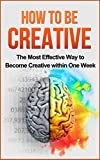 How to be Creative: The Most Effective Way to Become Creative within One Week: Creativity, Creative Mind, creative confidence, creative thinking