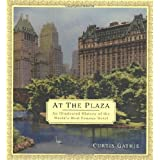 At the Plaza: An Illustrated History of the World's Most Famous Hotel ~ Curtis Gathje