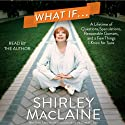 What If...: A Lifetime of Questions, Speculations, Reasonable Guesses, and a Few Things I Know for Sure Audiobook by Shirley MacLaine Narrated by Shirley MacLaine