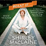 What If...: A Lifetime of Questions, Speculations, Reasonable Guesses, and a Few Things I Know for Sure | Shirley MacLaine