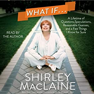 What If...: A Lifetime of Questions, Speculations, Reasonable Guesses, and a Few Things I Know for Sure | [Shirley MacLaine]