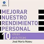 Mejorar nuestro rendimiento personal: 10 ideas prácticas [Improve Your Personal Performance: 10 Practical Ideas] | José María Mateu