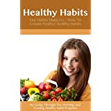 Healthy Habits: Our Habits Make Us - How To Create Positive Healthy Habits By Going Through The Morning And Evening Healthy Habit Program (Healthy Habits, ... Rid Of Bad Habits, Healthy Habits, Book 1)
