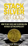 Stack Silver Get Gold - How to Buy Gold and Silver Bullion without Getting Ripped Off! (English Edition)