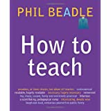 How to Teach: The ultimate (and ultimately irreverent) look at what you should be doing in your classroom if you want to be the best teacher you can possibly beby Phil Beadle