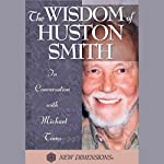 The Wisdom of Huston Smith: In Conversation with Michael Toms | Huston Smith,Michael Toms