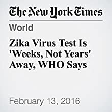 Zika Virus Test Is 'Weeks, Not Years' Away, WHO Says Other by Sewell Chan Narrated by Barbara Benjamin-Creel