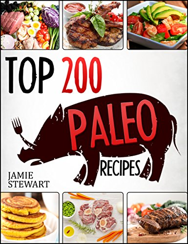 Top 200 Paleo Recipes Cookbook with Photos: (Paleo Diet, Paleo Diet For Beginners, Paleo Diet Cookbook, Paleo Diet Recipes, Paleo Cookbook, Paleo Slow Cooker, Paleo Cooking, Paleo Pictures) by Jamie Stewart