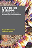 A New Culture of Learning: Cultivating the Imagination for a World of Constant Change (1456458884) by Thomas, Douglas
