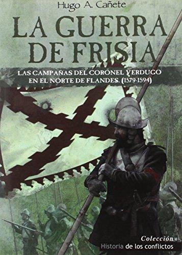 La Guerra de Frisia: Las campañas del coronel Verdugo en el norte de Flandes (1579-1594) (Historia de los Conflictos)